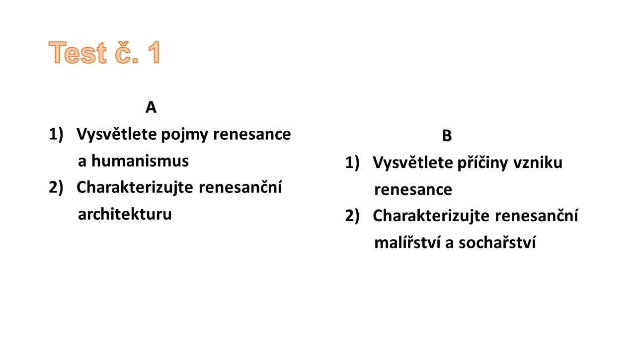 Test č. 1 A 1) Vysvětlete pojmy renesance a humanismus B
