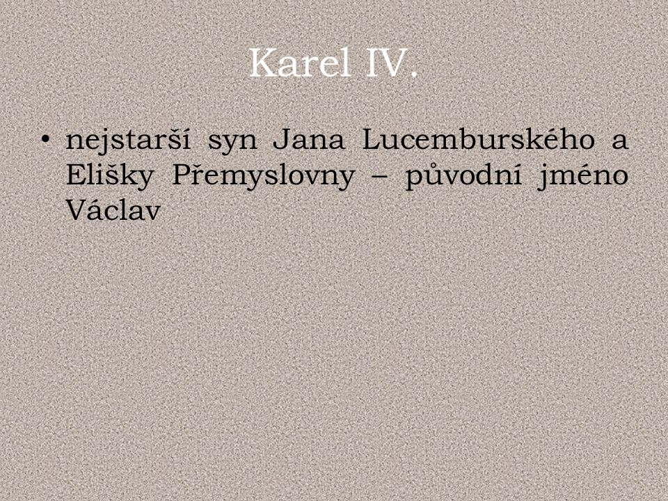 Karel IV. nejstarší syn Jana Lucemburského a Elišky Přemyslovny – původní jméno Václav