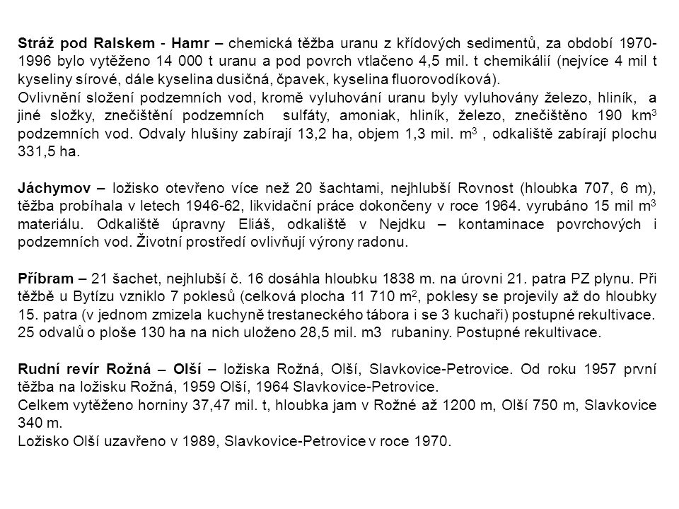 Stráž pod Ralskem - Hamr – chemická těžba uranu z křídových sedimentů, za období 1970-1996 bylo vytěženo 14 000 t uranu a pod povrch vtlačeno 4,5 mil. t chemikálií (nejvíce 4 mil t kyseliny sírové, dále kyselina dusičná, čpavek, kyselina fluorovodíková).