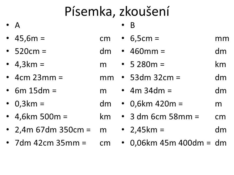 Písemka, zkoušení A 45,6m = cm 520cm = dm 4,3km = m 4cm 23mm = mm