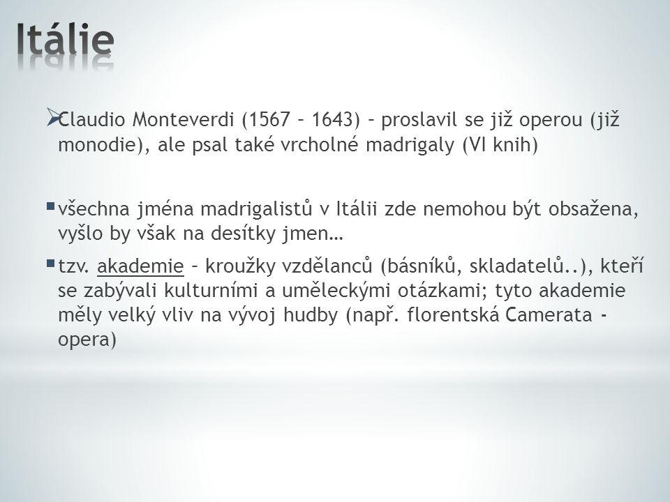 Itálie Claudio Monteverdi (1567 – 1643) – proslavil se již operou (již monodie), ale psal také vrcholné madrigaly (VI knih)
