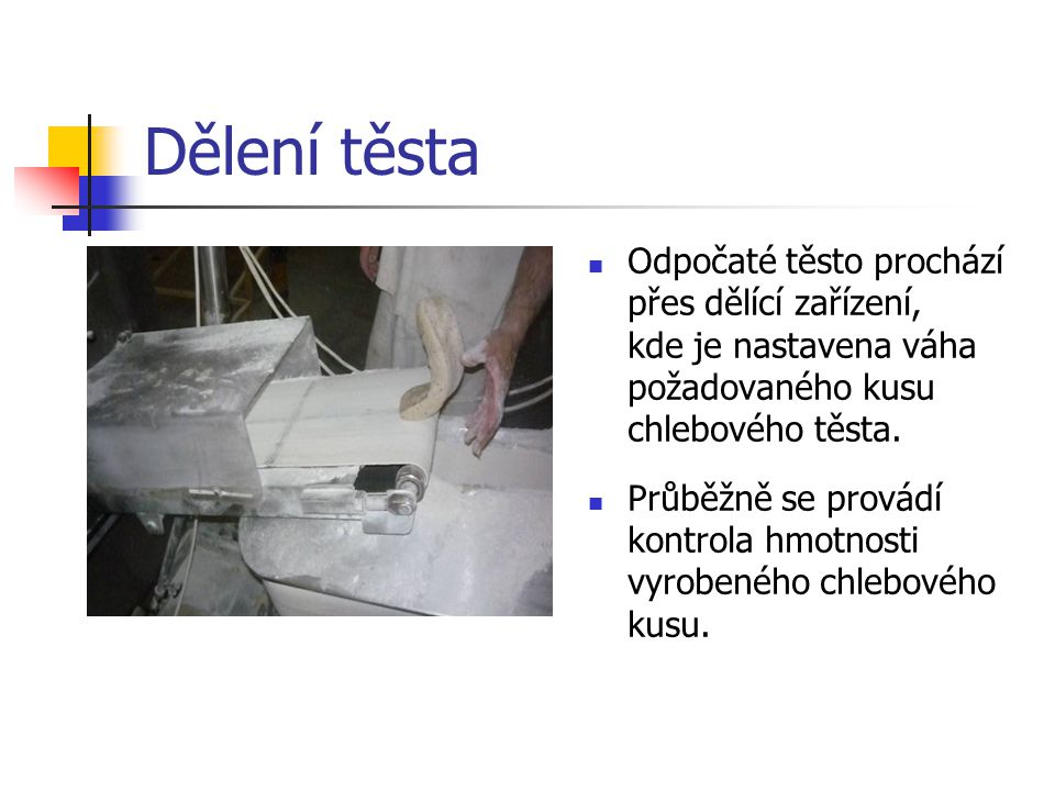 Dělení těsta Odpočaté těsto prochází přes dělící zařízení, kde je nastavena váha požadovaného kusu chlebového těsta.
