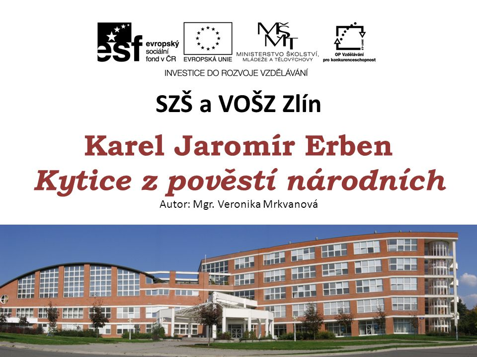 SZŠ a VOŠZ Zlín Karel Jaromír Erben Kytice z pověstí národních Autor: Mgr. Veronika Mrkvanová.