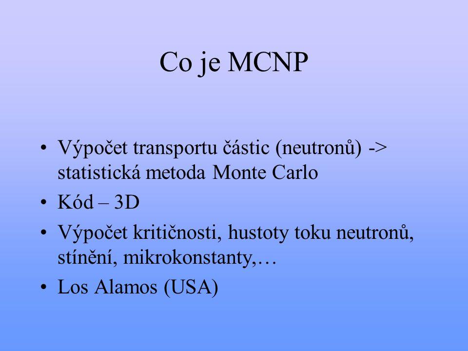 Co je MCNP Výpočet transportu částic (neutronů) -> statistická metoda Monte Carlo. Kód – 3D.