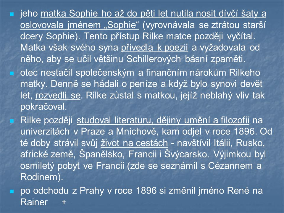 """jeho matka Sophie ho až do pěti let nutila nosit dívčí šaty a oslovovala jménem """"Sophie (vyrovnávala se ztrátou starší dcery Sophie). Tento přístup Rilke matce později vyčítal. Matka však svého syna přivedla k poezii a vyžadovala od něho, aby se učil většinu Schillerových básní zpaměti."""