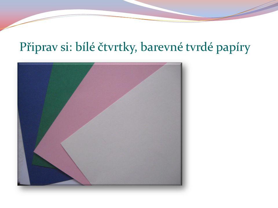 Připrav si: bílé čtvrtky, barevné tvrdé papíry