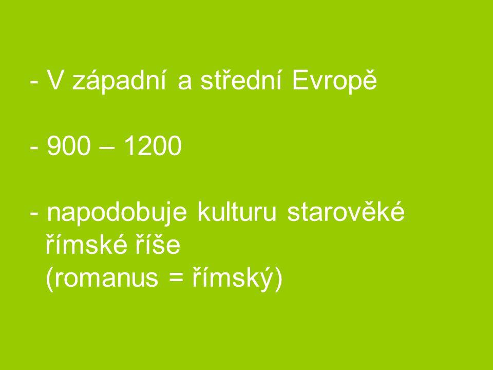 V západní a střední Evropě - 900 – 1200 - napodobuje kulturu starověké římské říše (romanus = římský)