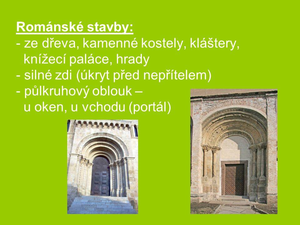 Románské stavby: - ze dřeva, kamenné kostely, kláštery, knížecí paláce, hrady - silné zdi (úkryt před nepřítelem) - půlkruhový oblouk – u oken, u vchodu (portál)