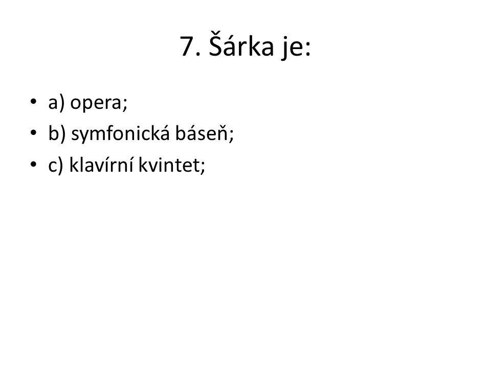 7. Šárka je: a) opera; b) symfonická báseň; c) klavírní kvintet;