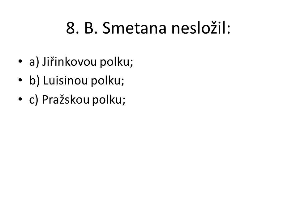 8. B. Smetana nesložil: a) Jiřinkovou polku; b) Luisinou polku;