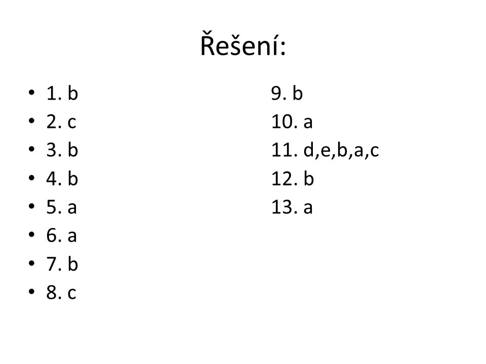 Řešení: 1. b 9. b 2. c 10. a 3. b 11. d,e,b,a,c 4. b 12. b 5. a 13. a