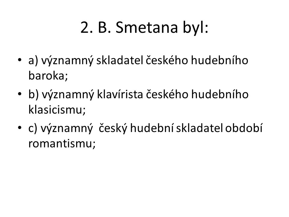 2. B. Smetana byl: a) významný skladatel českého hudebního baroka;