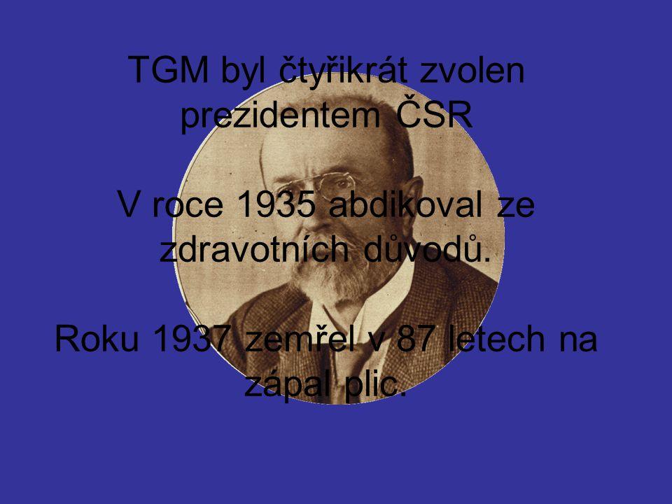 TGM byl čtyřikrát zvolen prezidentem ČSR V roce 1935 abdikoval ze zdravotních důvodů.