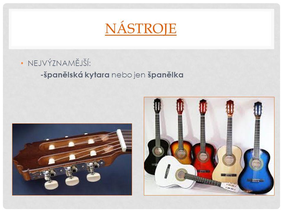 NÁSTROJE NEJVÝZNAMĚJŠÍ: -španělská kytara nebo jen španělka