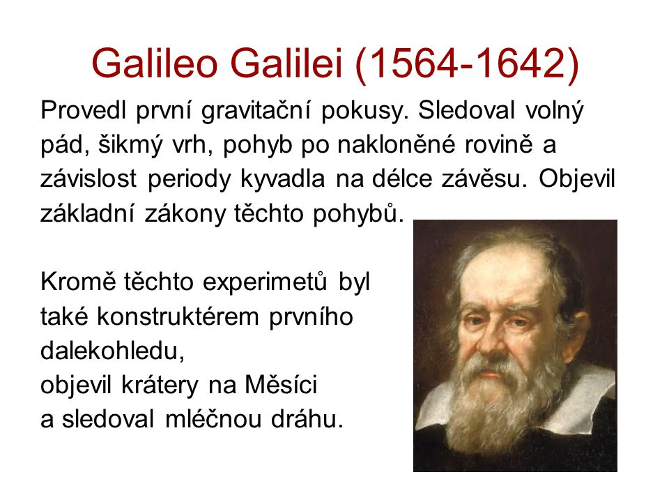 Galileo Galilei (1564-1642) Provedl první gravitační pokusy. Sledoval volný. pád, šikmý vrh, pohyb po nakloněné rovině a.