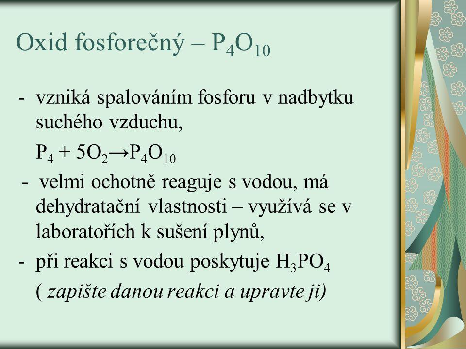Oxid fosforečný – P4O10 vzniká spalováním fosforu v nadbytku suchého vzduchu, P4 + 5O2→P4O10.