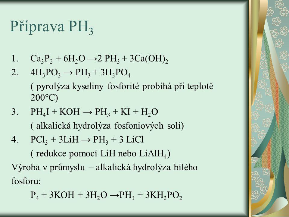 Příprava PH3 Ca3P2 + 6H2O →2 PH3 + 3Ca(OH)2 4H3PO3 → PH3 + 3H3PO4