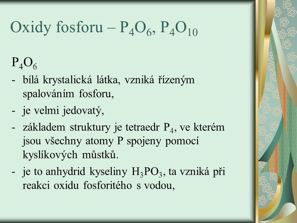 Oxidy fosforu – P4O6, P4O10 P4O6. bílá krystalická látka, vzniká řízeným spalováním fosforu, je velmi jedovatý,