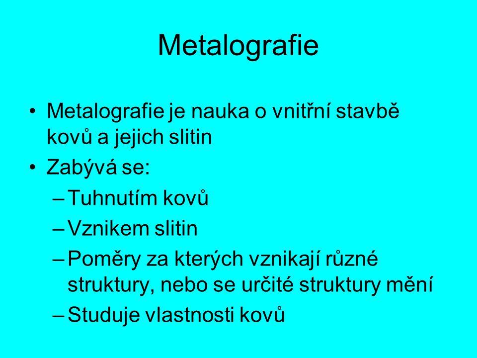 Metalografie Metalografie je nauka o vnitřní stavbě kovů a jejich slitin. Zabývá se: Tuhnutím kovů.
