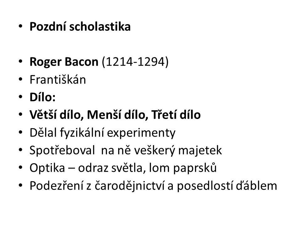 Pozdní scholastika Roger Bacon (1214-1294) Františkán. Dílo: Větší dílo, Menší dílo, Třetí dílo.