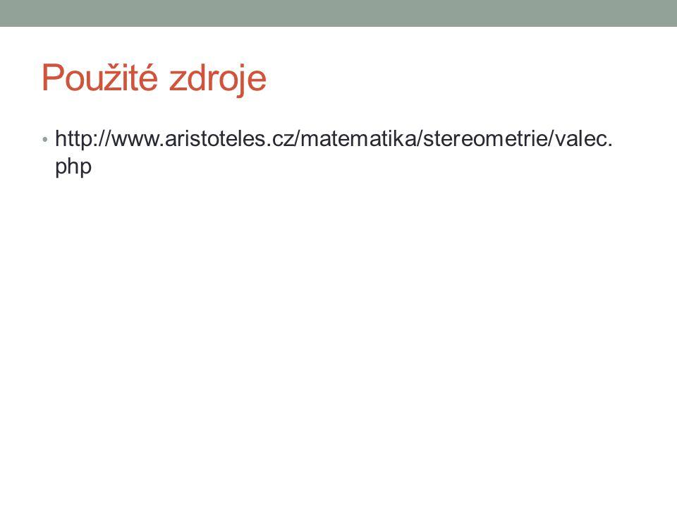 Použité zdroje http://www.aristoteles.cz/matematika/stereometrie/valec.php