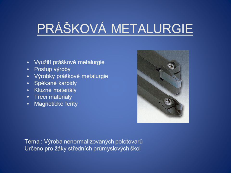 PRÁŠKOVÁ METALURGIE Využití práškové metalurgie Postup výroby