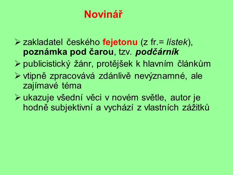 Novinář zakladatel českého fejetonu (z fr.= lístek), poznámka pod čarou, tzv. podčárník. publicistický žánr, protějšek k hlavním článkům.