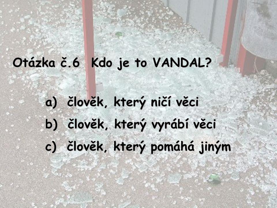 Otázka č.6 Kdo je to VANDAL. člověk, který ničí věci.