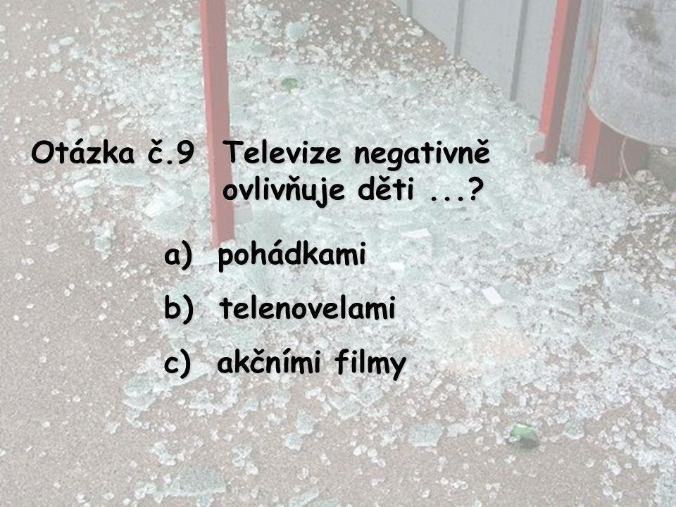 Otázka č.9 Televize negativně ovlivňuje děti ... pohádkami telenovelami akčními filmy