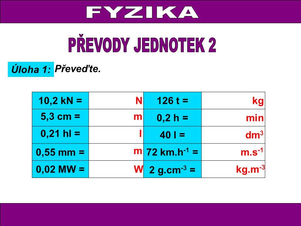 FYZIKA PŘEVODY JEDNOTEK 2 Úloha 1: Převeďte. 10,2 kN = N 126 t = kg
