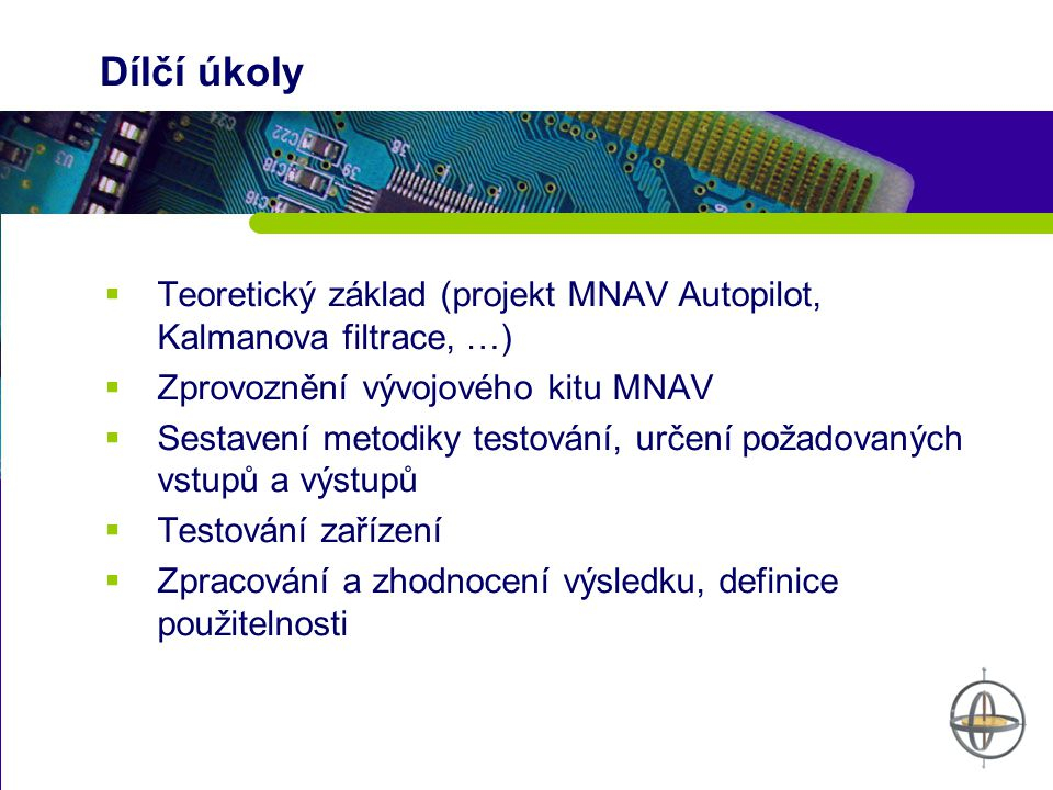 Dílčí úkoly Teoretický základ (projekt MNAV Autopilot, Kalmanova filtrace, …) Zprovoznění vývojového kitu MNAV.