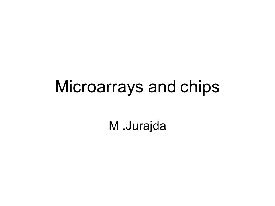 Microarrays and chips M .Jurajda