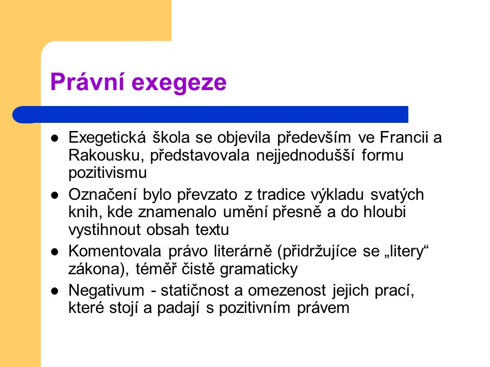 Právní exegeze Exegetická škola se objevila především ve Francii a Rakousku, představovala nejjednodušší formu pozitivismu.