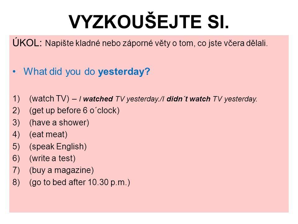 VYZKOUŠEJTE SI. ÚKOL: Napište kladné nebo záporné věty o tom, co jste včera dělali. What did you do yesterday