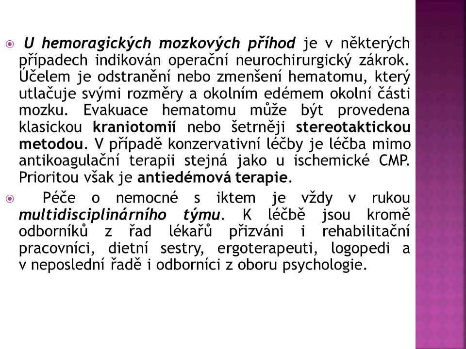 U hemoragických mozkových příhod je v některých případech indikován operační neurochirurgický zákrok. Účelem je odstranění nebo zmenšení hematomu, který utlačuje svými rozměry a okolním edémem okolní části mozku. Evakuace hematomu může být provedena klasickou kraniotomií nebo šetrněji stereotaktickou metodou. V případě konzervativní léčby je léčba mimo antikoagulační terapii stejná jako u ischemické CMP. Prioritou však je antiedémová terapie.
