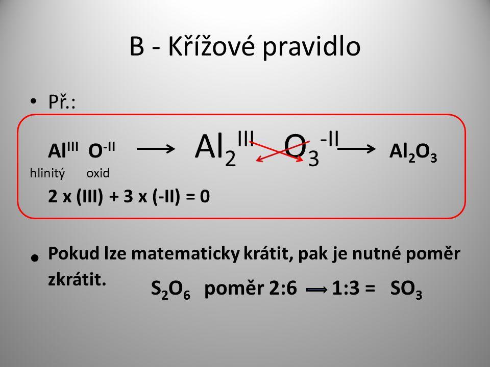 B - Křížové pravidlo Př.: AlIII O-II Al2III O3-II Al2O3. hlinitý oxid.