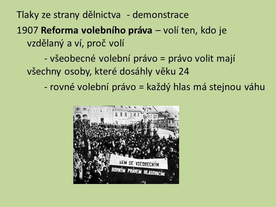 Tlaky ze strany dělnictva - demonstrace 1907 Reforma volebního práva – volí ten, kdo je vzdělaný a ví, proč volí - všeobecné volební právo = právo volit mají všechny osoby, které dosáhly věku 24 - rovné volební právo = každý hlas má stejnou váhu