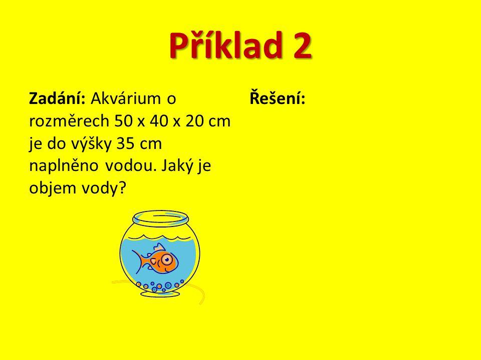 Příklad 2 Zadání: Akvárium o rozměrech 50 x 40 x 20 cm je do výšky 35 cm naplněno vodou. Jaký je objem vody
