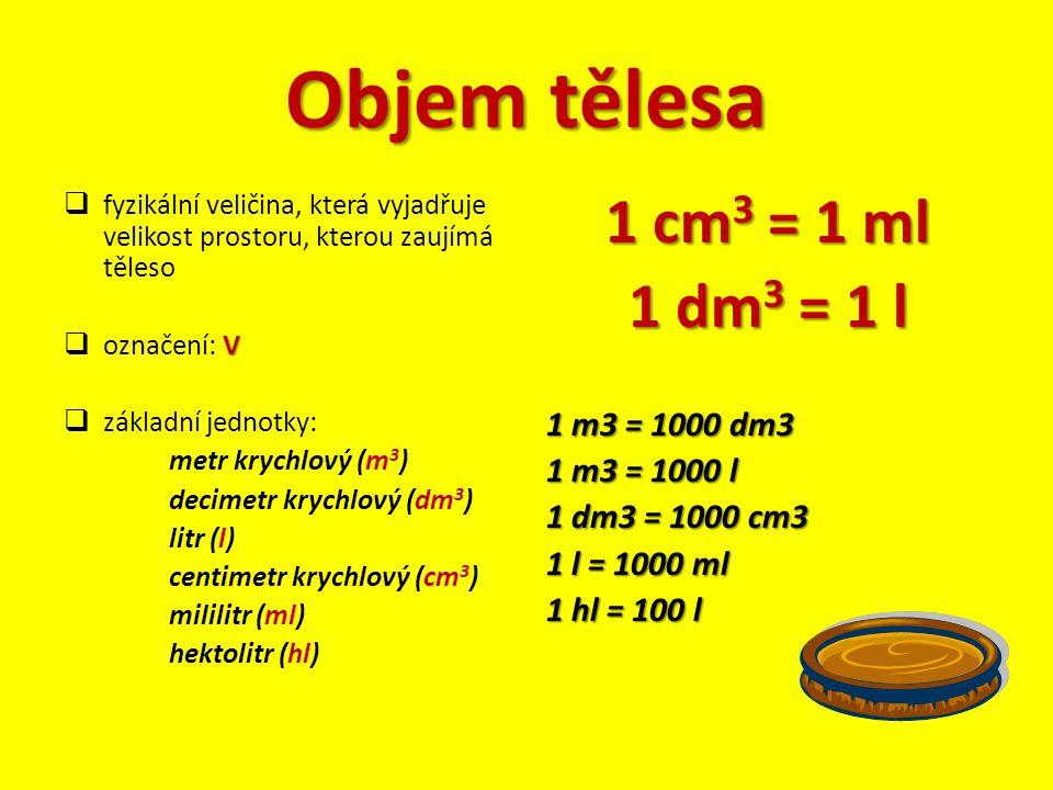 Objem tělesa 1 cm3 = 1 ml 1 dm3 = 1 l 1 m3 = 1000 dm3 1 m3 = 1000 l