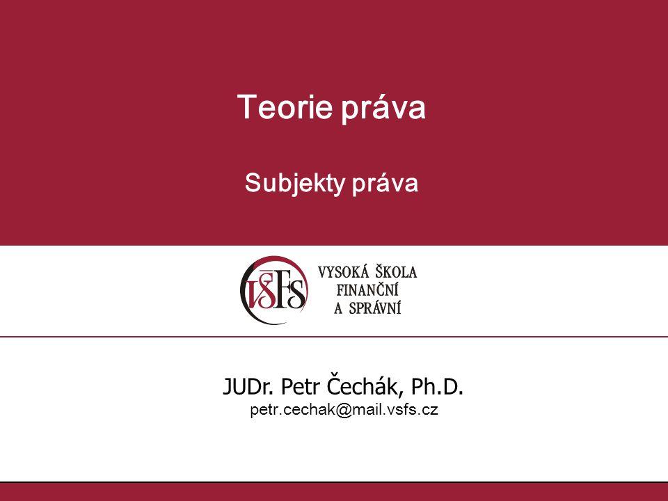 Teorie práva Subjekty práva JUDr. Petr Čechák, Ph.D.