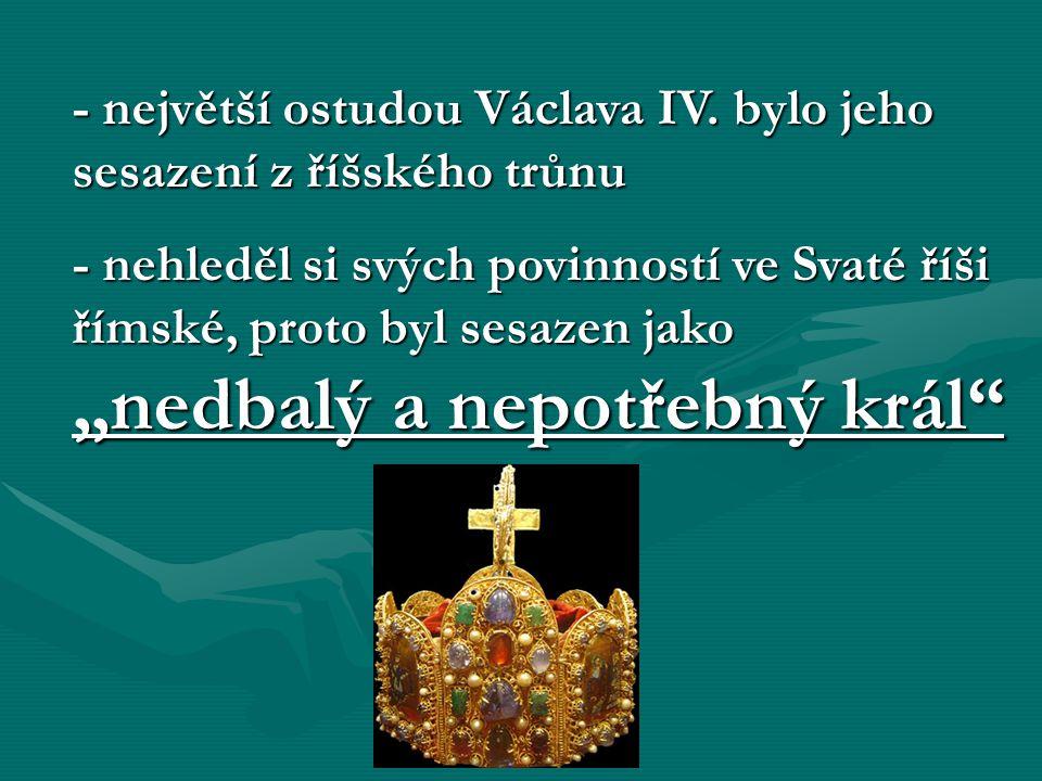 - největší ostudou Václava IV. bylo jeho sesazení z říšského trůnu
