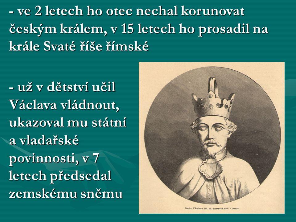- ve 2 letech ho otec nechal korunovat českým králem, v 15 letech ho prosadil na krále Svaté říše římské