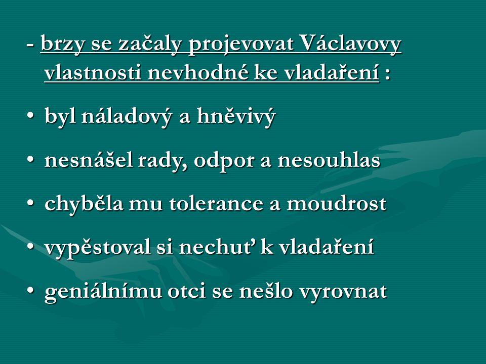 - brzy se začaly projevovat Václavovy vlastnosti nevhodné ke vladaření :
