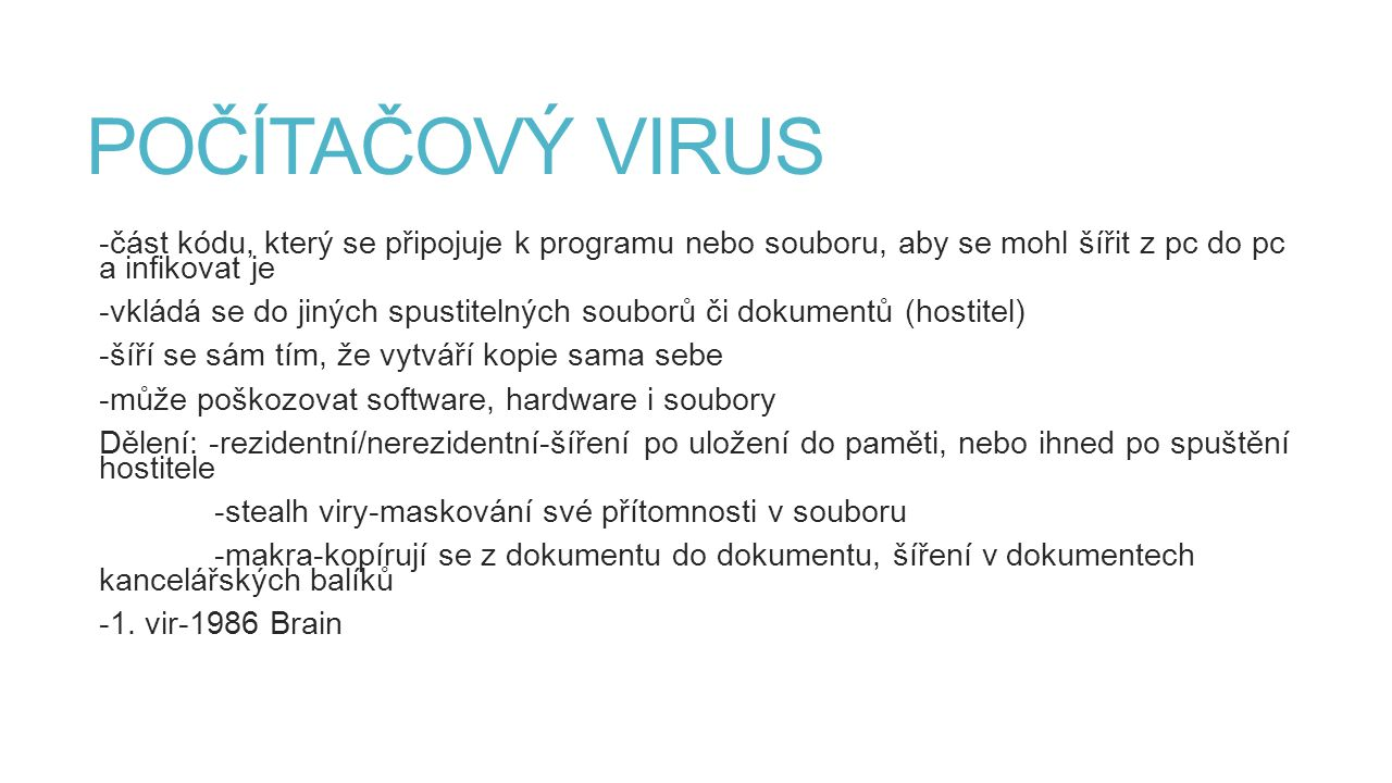 POČÍTAČOVÝ VIRUS -část kódu, který se připojuje k programu nebo souboru, aby se mohl šířit z pc do pc a infikovat je.