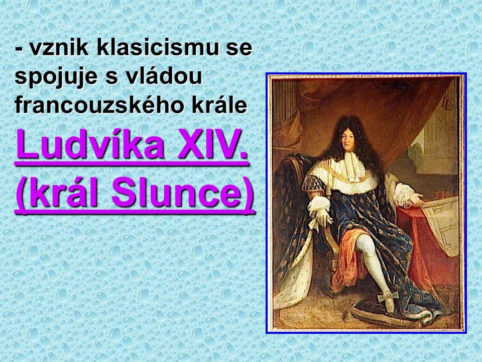 - vznik klasicismu se spojuje s vládou francouzského krále Ludvíka XIV