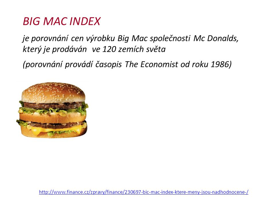 BIG MAC INDEX je porovnání cen výrobku Big Mac společnosti Mc Donalds, který je prodáván ve 120 zemích světa.
