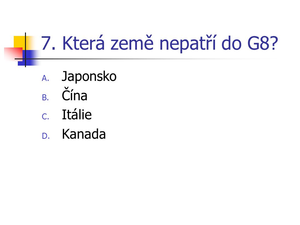 7. Která země nepatří do G8 Japonsko Čína Itálie Kanada