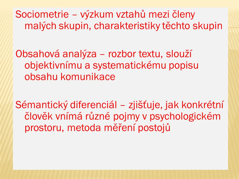 Sociometrie – výzkum vztahů mezi členy malých skupin, charakteristiky těchto skupin Obsahová analýza – rozbor textu, slouží objektivnímu a systematickému popisu obsahu komunikace Sémantický diferenciál – zjišťuje, jak konkrétní člověk vnímá různé pojmy v psychologickém prostoru, metoda měření postojů