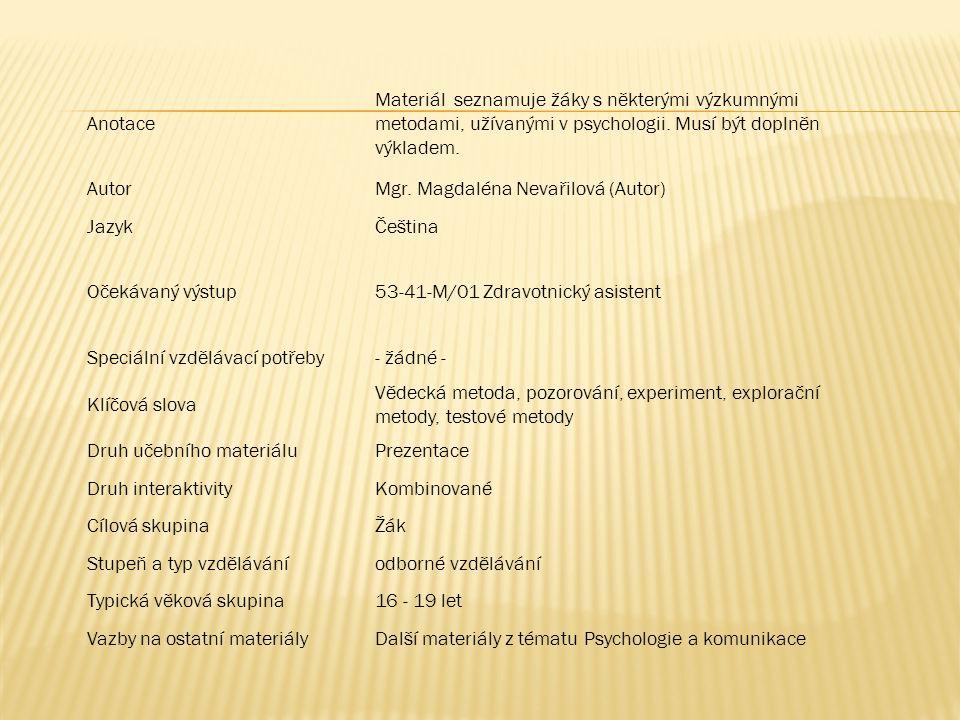 Anotace Materiál seznamuje žáky s některými výzkumnými metodami, užívanými v psychologii. Musí být doplněn výkladem.