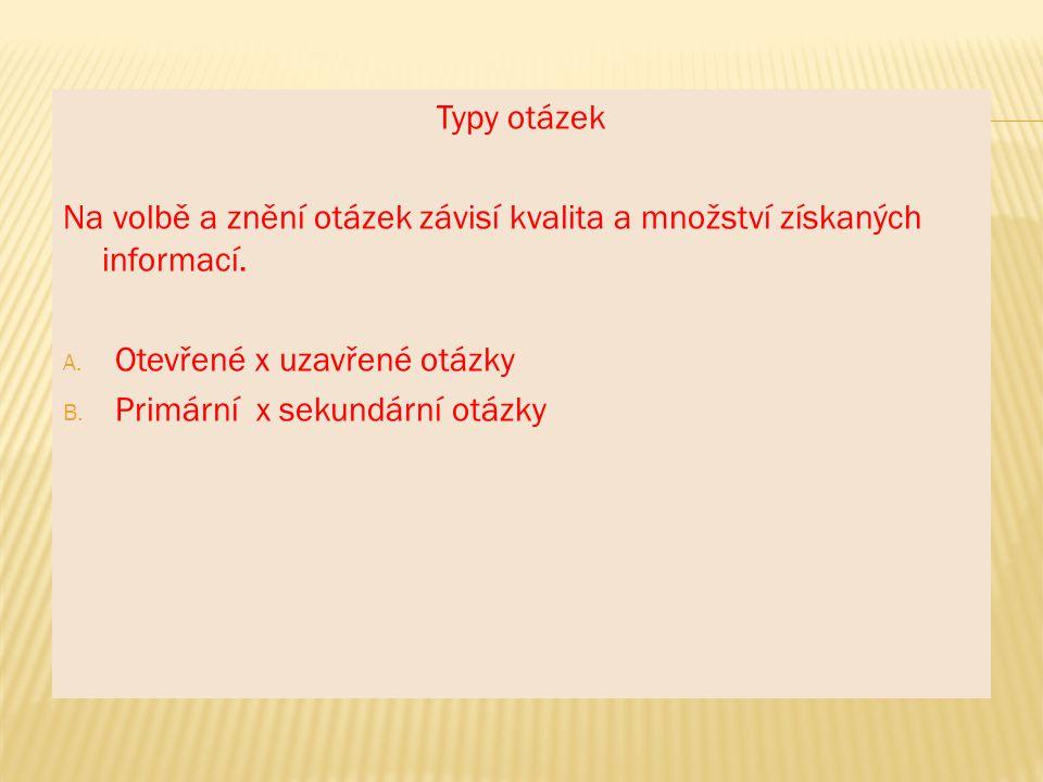 Typy otázek Na volbě a znění otázek závisí kvalita a množství získaných informací. Otevřené x uzavřené otázky.